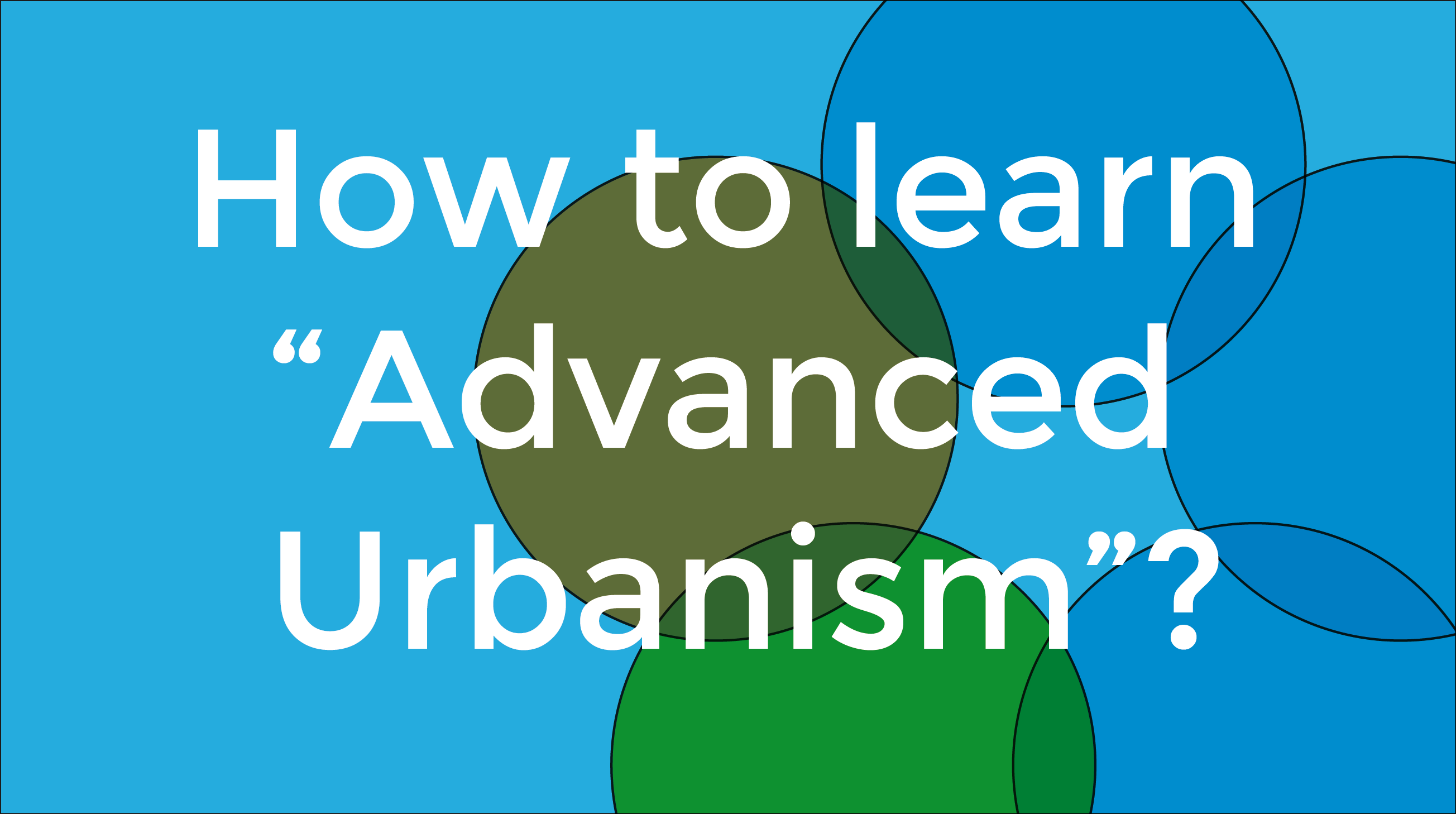 "How To Learn ""Advanced Urbanism""?"